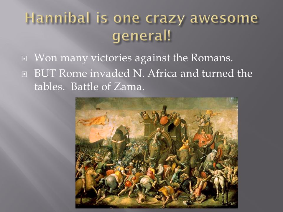  Won many victories against the Romans.  BUT Rome invaded N. Africa and turned the tables. Battle of Zama.