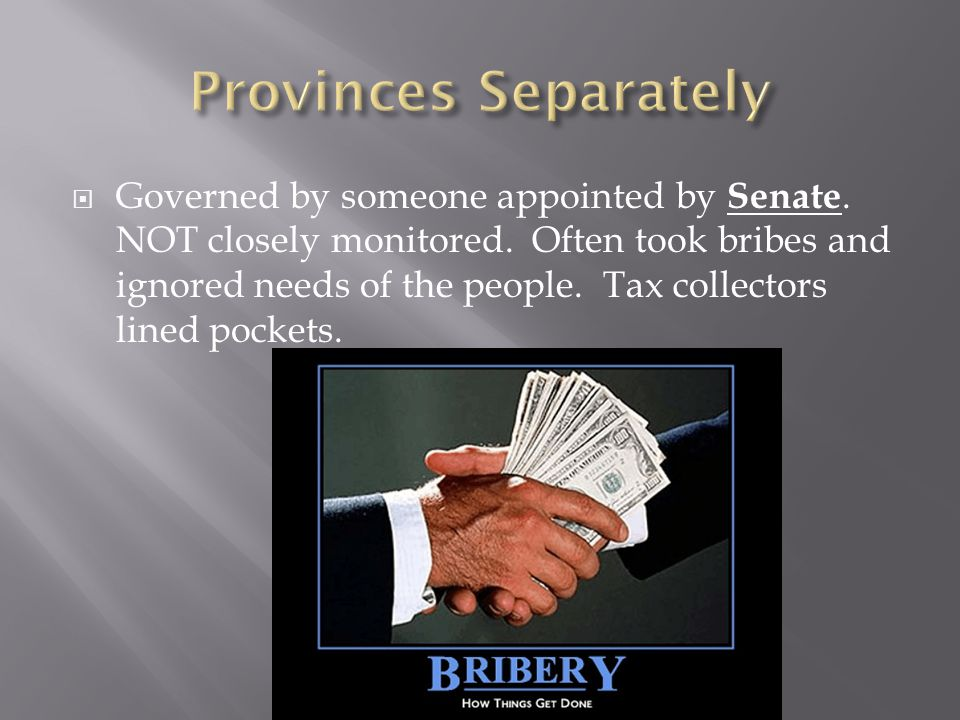  Governed by someone appointed by Senate. NOT closely monitored. Often took bribes and ignored needs of the people. Tax collectors lined pockets.