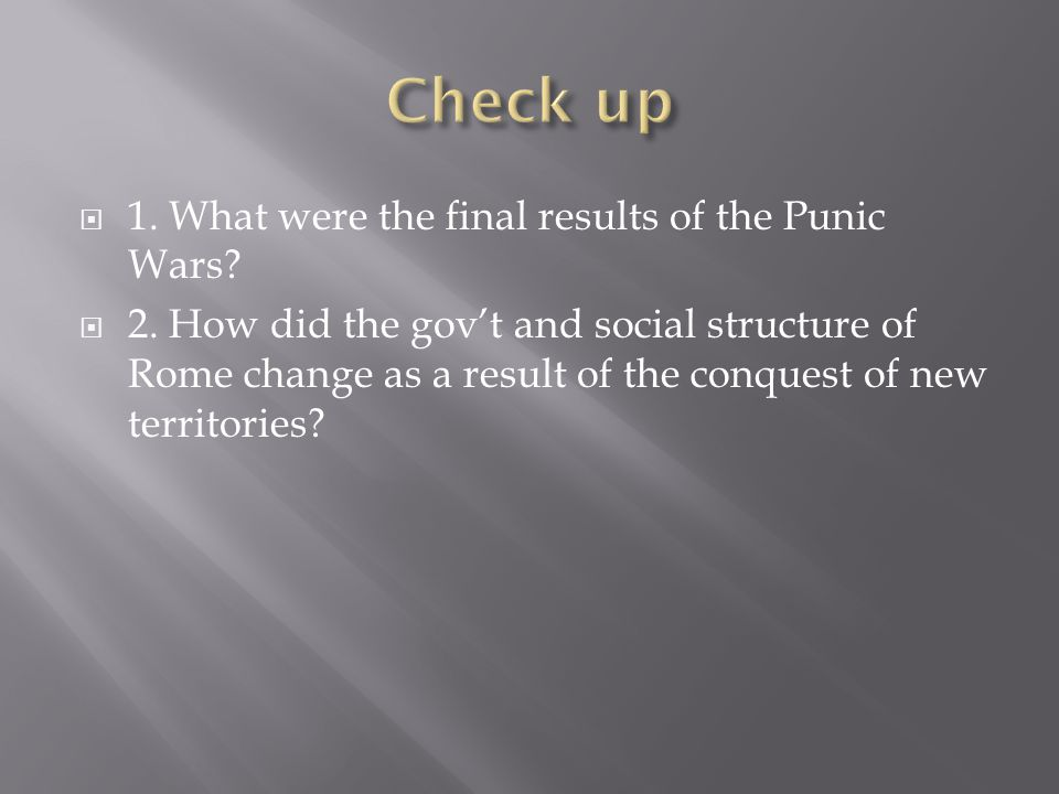  1. What were the final results of the Punic Wars?  2. How did the gov't and social structure of Rome change as a result of the conquest of new terr