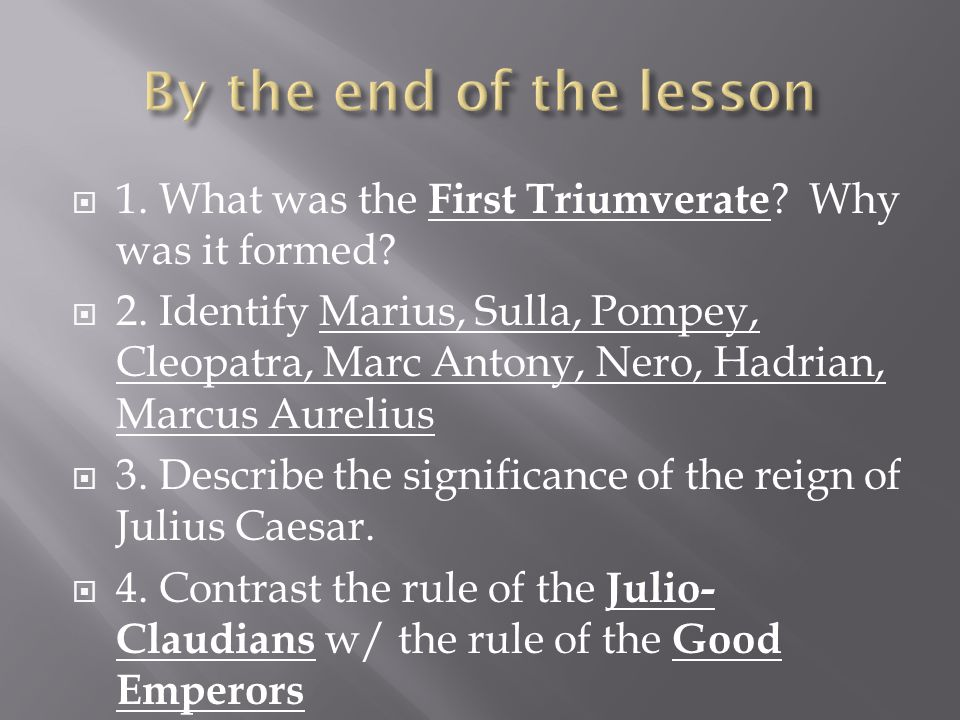  1. What was the First Triumverate ? Why was it formed?  2. Identify Marius, Sulla, Pompey, Cleopatra, Marc Antony, Nero, Hadrian, Marcus Aurelius 