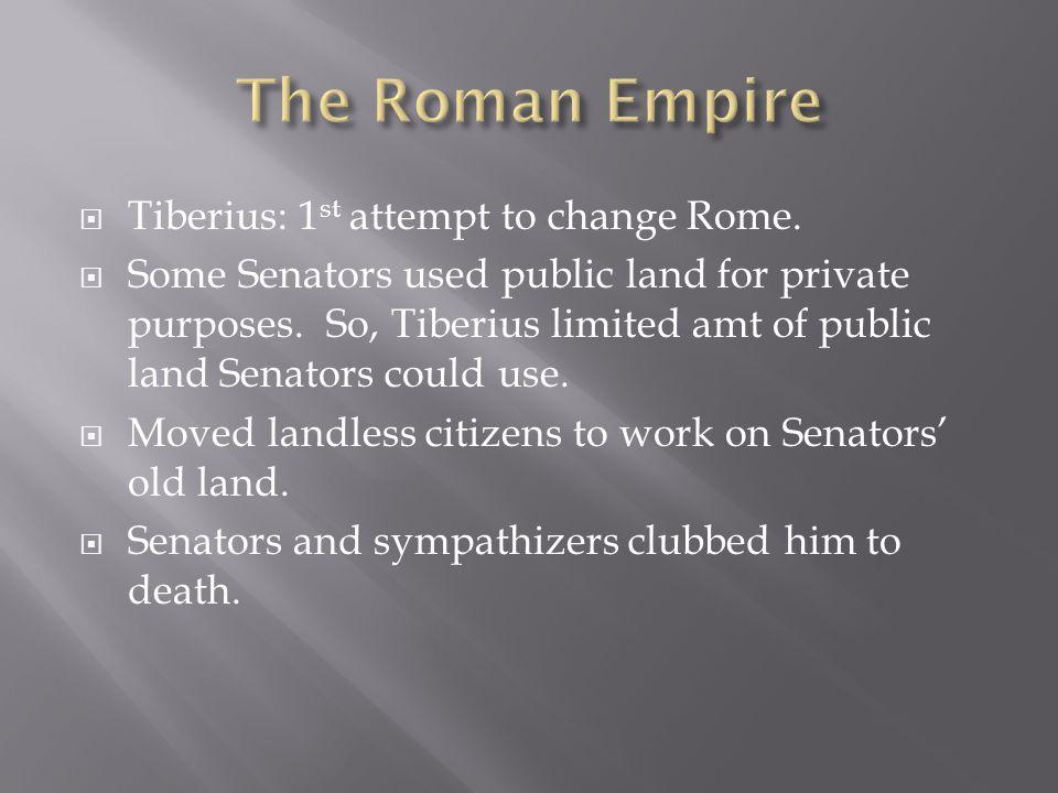  Tiberius: 1 st attempt to change Rome.  Some Senators used public land for private purposes. So, Tiberius limited amt of public land Senators could