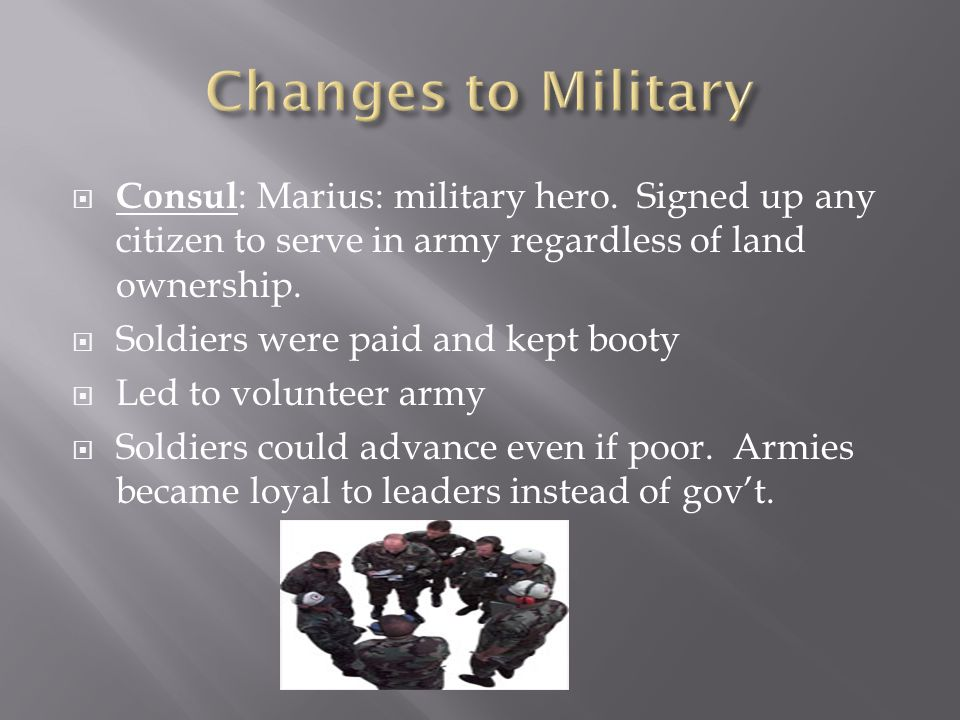  Consul : Marius: military hero. Signed up any citizen to serve in army regardless of land ownership.  Soldiers were paid and kept booty  Led to vo