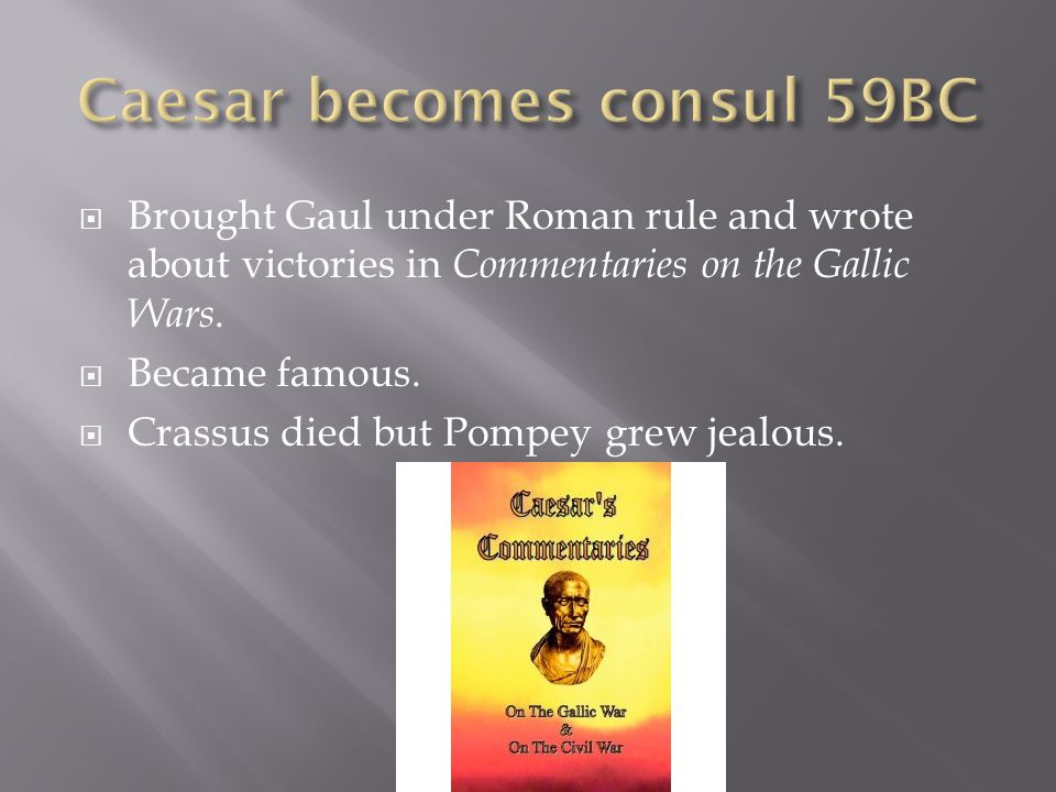  Brought Gaul under Roman rule and wrote about victories in Commentaries on the Gallic Wars.  Became famous.  Crassus died but Pompey grew jealous.