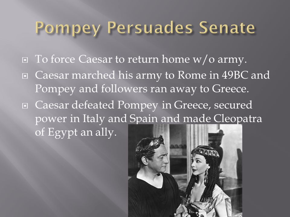  To force Caesar to return home w/o army.  Caesar marched his army to Rome in 49BC and Pompey and followers ran away to Greece.  Caesar defeated Po