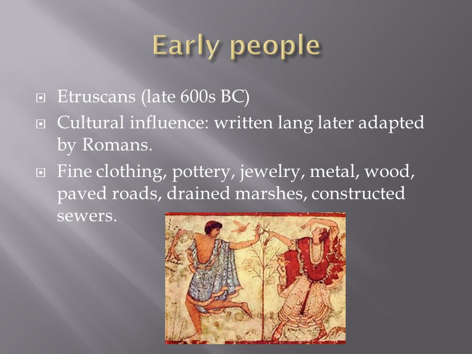  Etruscans (late 600s BC)  Cultural influence: written lang later adapted by Romans.  Fine clothing, pottery, jewelry, metal, wood, paved roads, dr