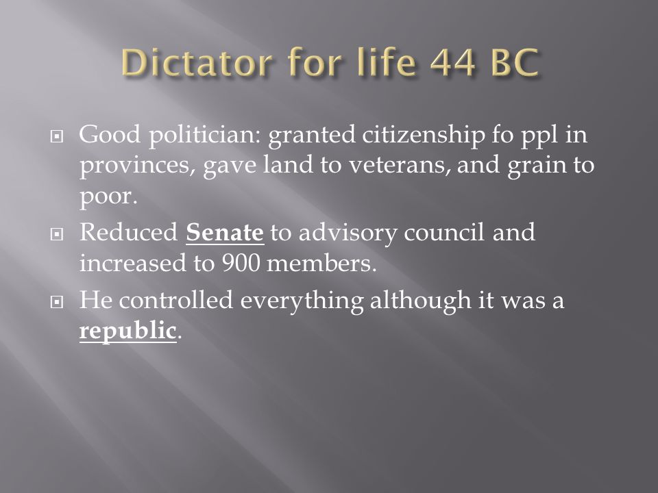  Good politician: granted citizenship fo ppl in provinces, gave land to veterans, and grain to poor.  Reduced Senate to advisory council and increas