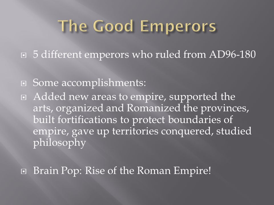  5 different emperors who ruled from AD96-180  Some accomplishments:  Added new areas to empire, supported the arts, organized and Romanized the pr