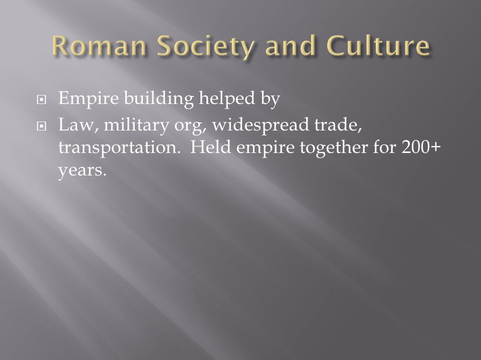  Empire building helped by  Law, military org, widespread trade, transportation. Held empire together for 200+ years.
