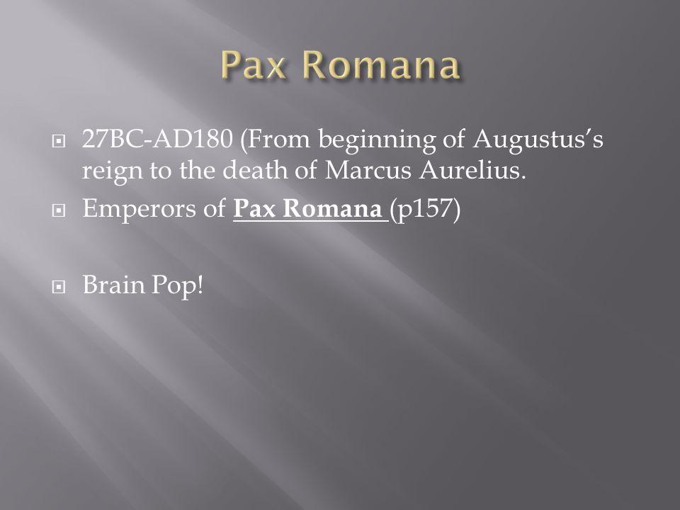  27BC-AD180 (From beginning of Augustus's reign to the death of Marcus Aurelius.  Emperors of Pax Romana (p157)  Brain Pop!