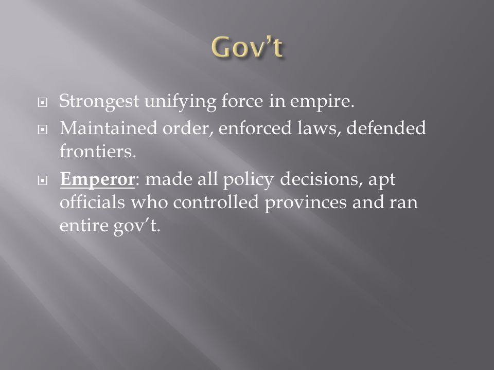  Strongest unifying force in empire.  Maintained order, enforced laws, defended frontiers.  Emperor : made all policy decisions, apt officials who