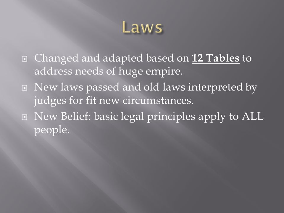  Changed and adapted based on 12 Tables to address needs of huge empire.  New laws passed and old laws interpreted by judges for fit new circumstanc