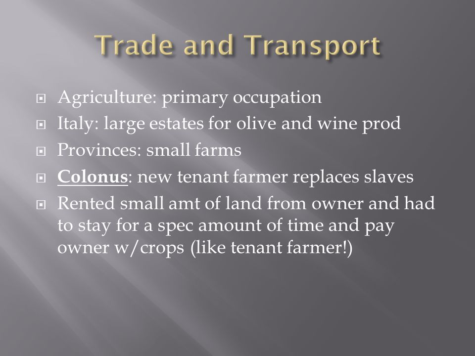  Agriculture: primary occupation  Italy: large estates for olive and wine prod  Provinces: small farms  Colonus : new tenant farmer replaces slave