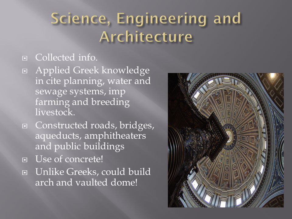  Collected info.  Applied Greek knowledge in cite planning, water and sewage systems, imp farming and breeding livestock.  Constructed roads, bridg