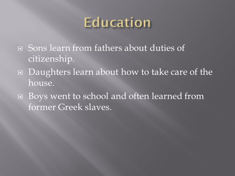  Sons learn from fathers about duties of citizenship.  Daughters learn about how to take care of the house.  Boys went to school and often learned