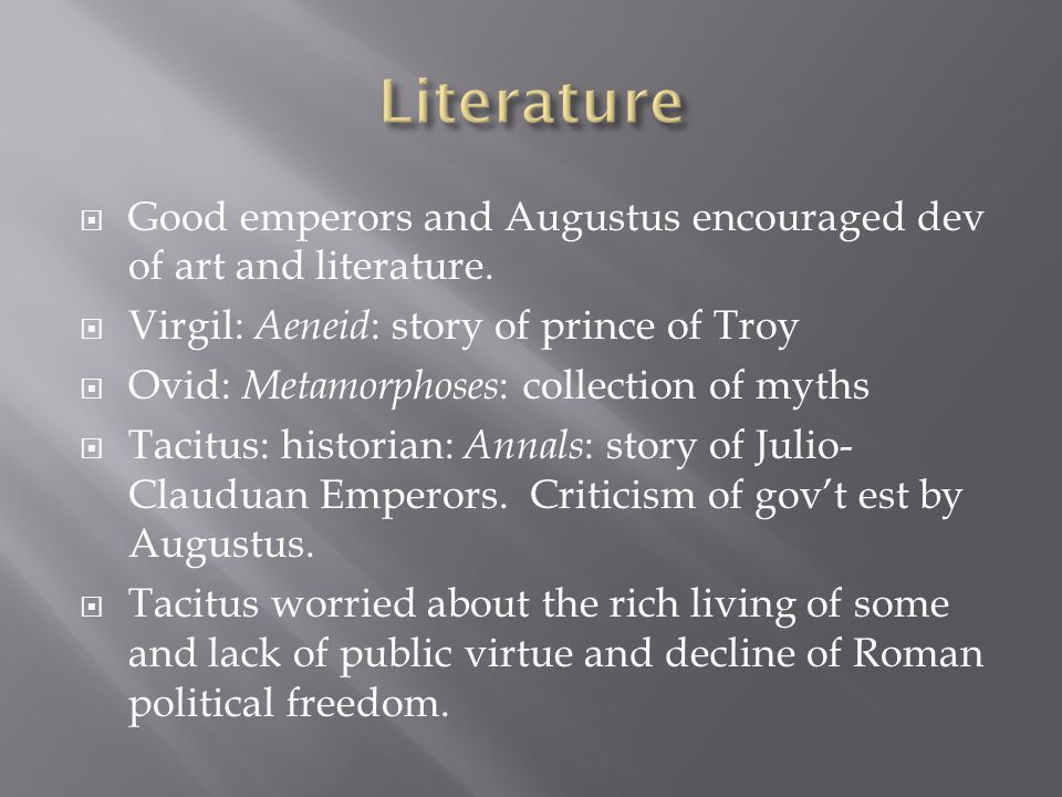  Good emperors and Augustus encouraged dev of art and literature.  Virgil: Aeneid : story of prince of Troy  Ovid: Metamorphoses : collection of my