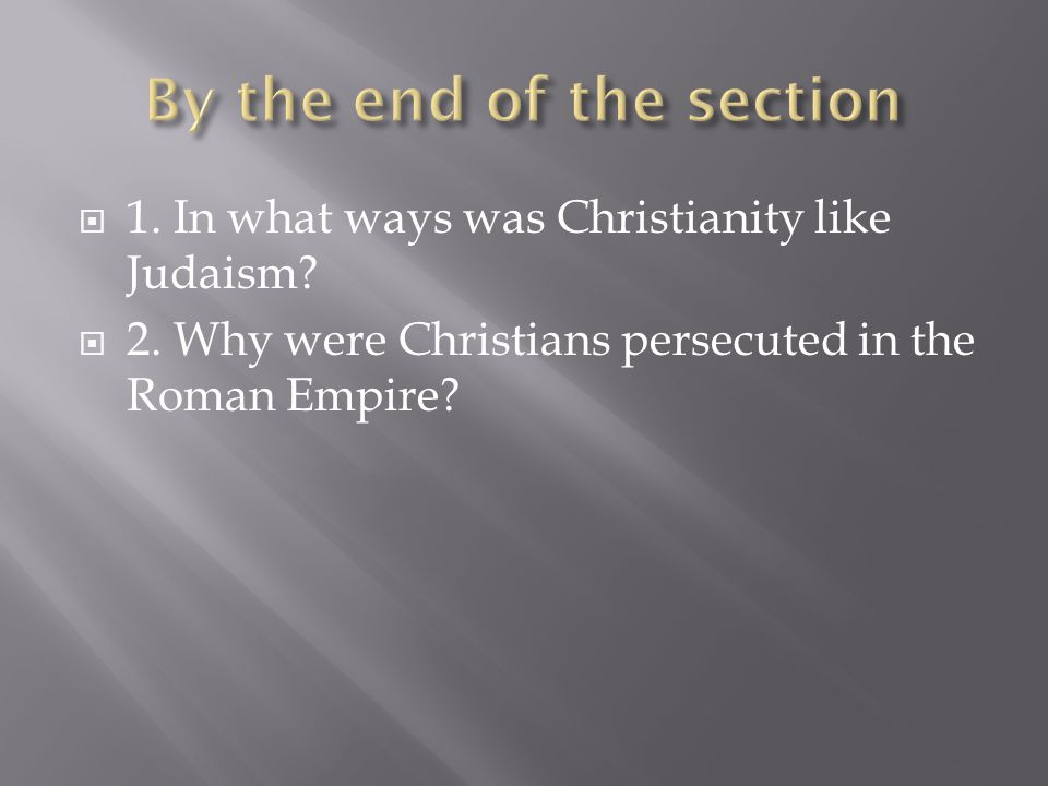  1. In what ways was Christianity like Judaism?  2. Why were Christians persecuted in the Roman Empire?