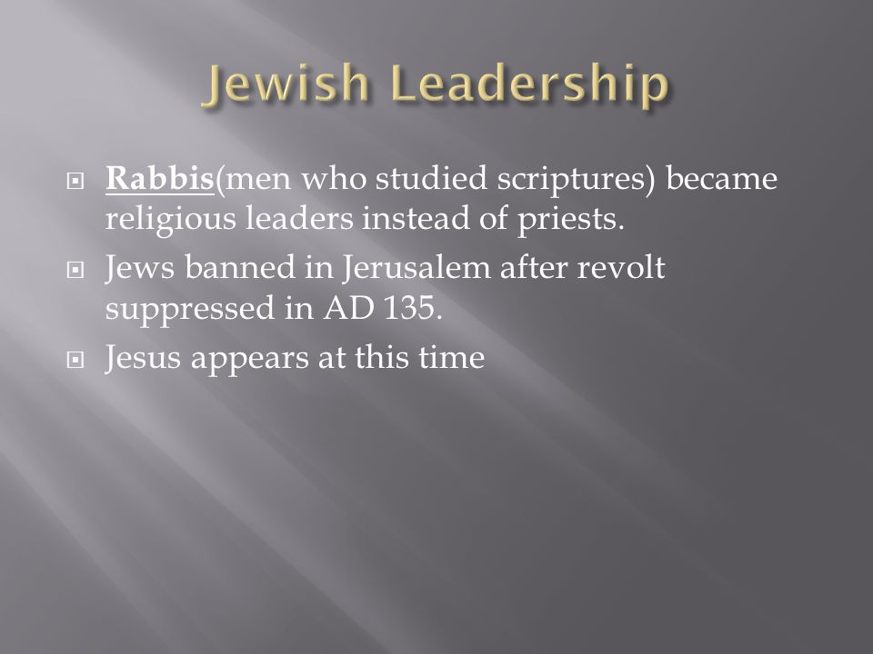  Rabbis (men who studied scriptures) became religious leaders instead of priests.  Jews banned in Jerusalem after revolt suppressed in AD 135.  Jes