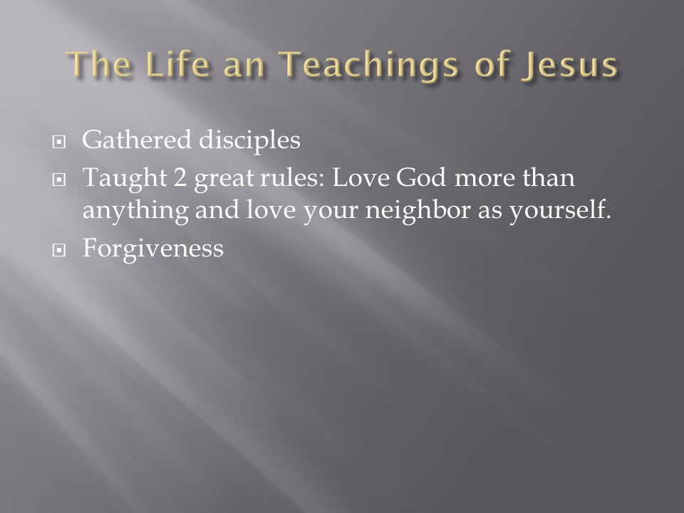  Gathered disciples  Taught 2 great rules: Love God more than anything and love your neighbor as yourself.  Forgiveness