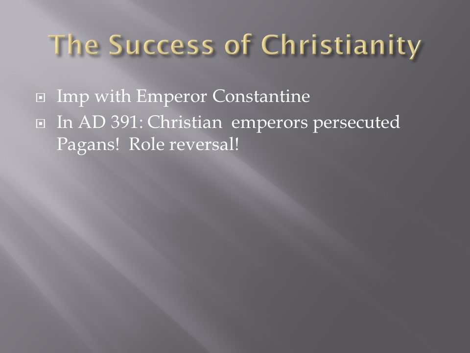  Imp with Emperor Constantine  In AD 391: Christian emperors persecuted Pagans! Role reversal!