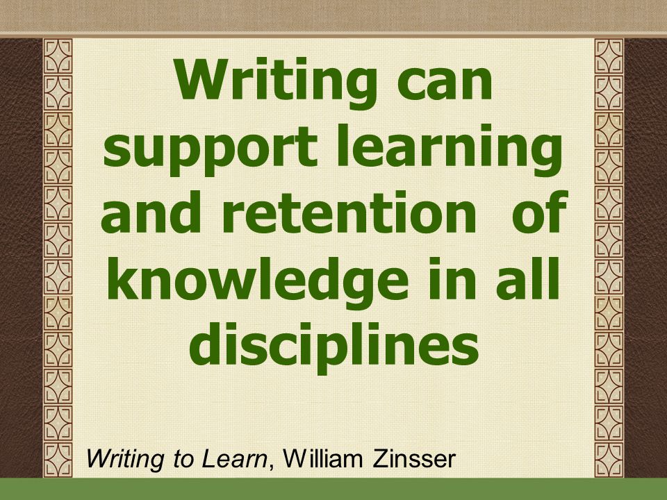 Writing can support learning and retention of knowledge in all disciplines Writing to Learn, William Zinsser