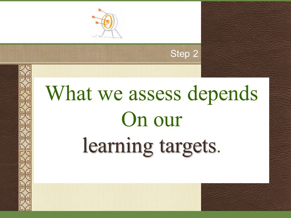 What we assess depends On our learning targets learning targets. Step 2