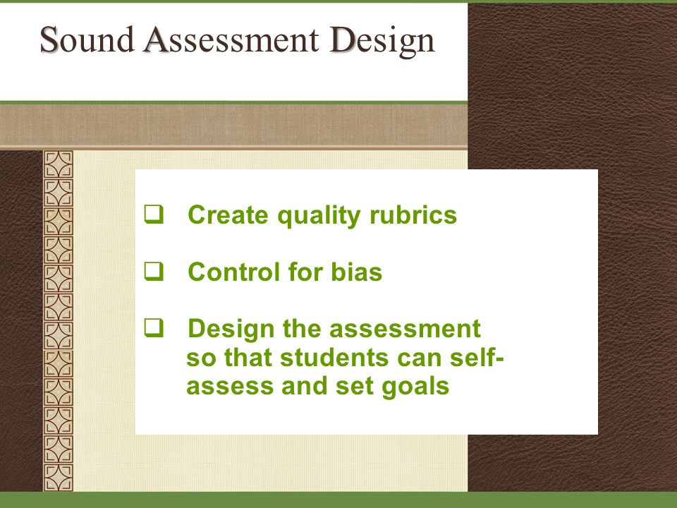 SAD Sound Assessment Design  Create quality rubrics  Control for bias  Design the assessment so that students can self- assess and set goals