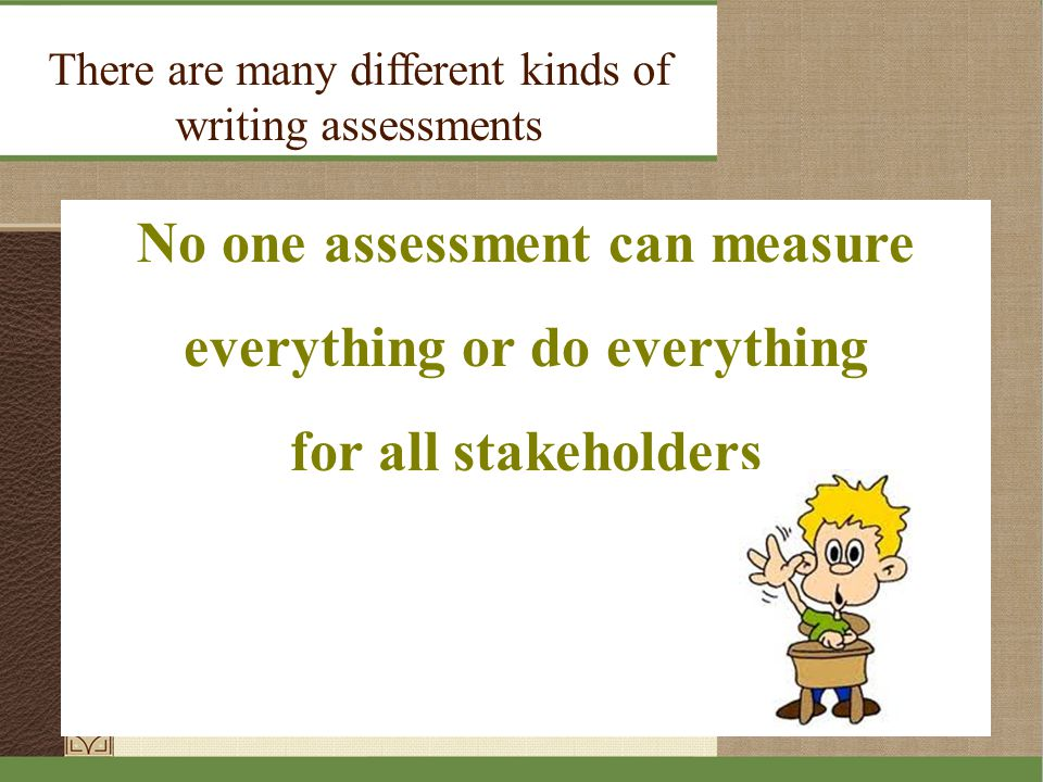 No one assessment can measure everything or do everything for all stakeholders There are many different kinds of writing assessments