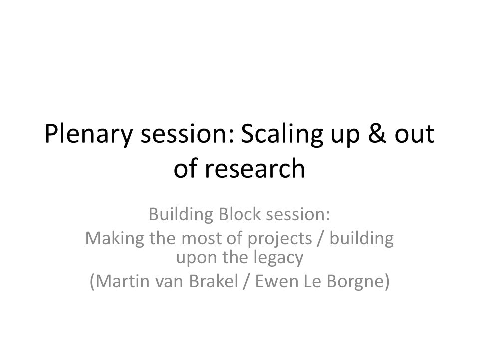 Plenary session: Scaling up & out of research Building Block session: Making the most of projects / building upon the legacy (Martin van Brakel / Ewen Le Borgne)