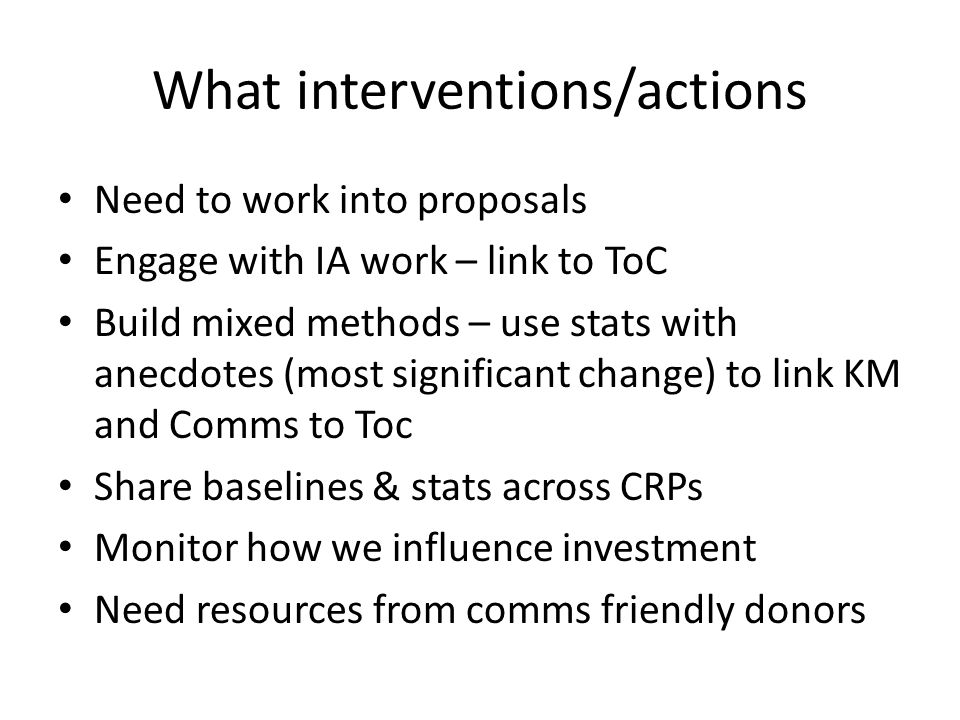 What interventions/actions Need to work into proposals Engage with IA work – link to ToC Build mixed methods – use stats with anecdotes (most significant change) to link KM and Comms to Toc Share baselines & stats across CRPs Monitor how we influence investment Need resources from comms friendly donors
