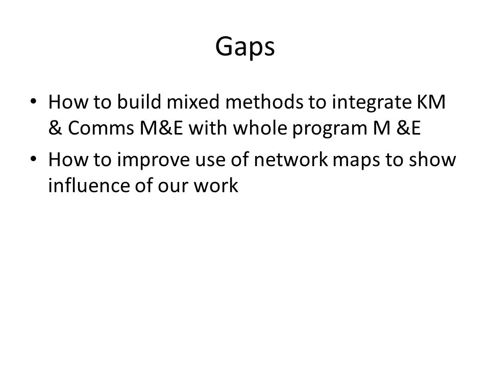Gaps How to build mixed methods to integrate KM & Comms M&E with whole program M &E How to improve use of network maps to show influence of our work