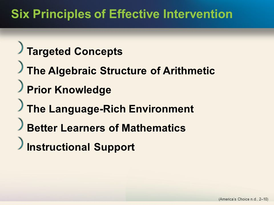 Six Principles of Effective Intervention Targeted Concepts The Algebraic Structure of Arithmetic Prior Knowledge The Language-Rich Environment Better Learners of Mathematics Instructional Support (America's Choice n.d., 2–10)