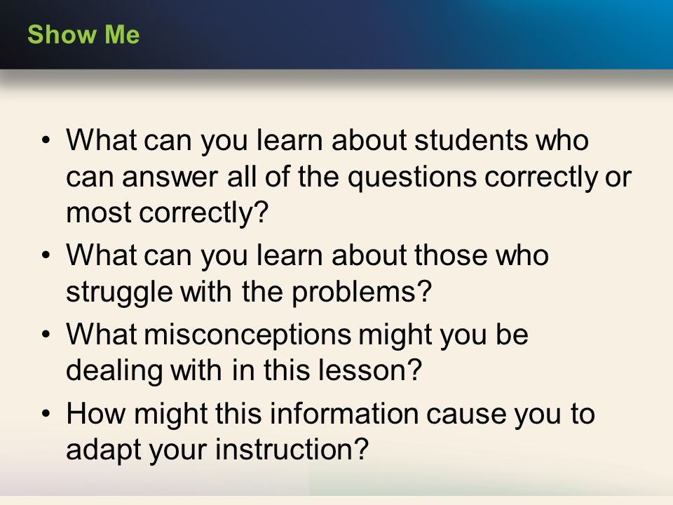 Show Me What can you learn about students who can answer all of the questions correctly or most correctly.