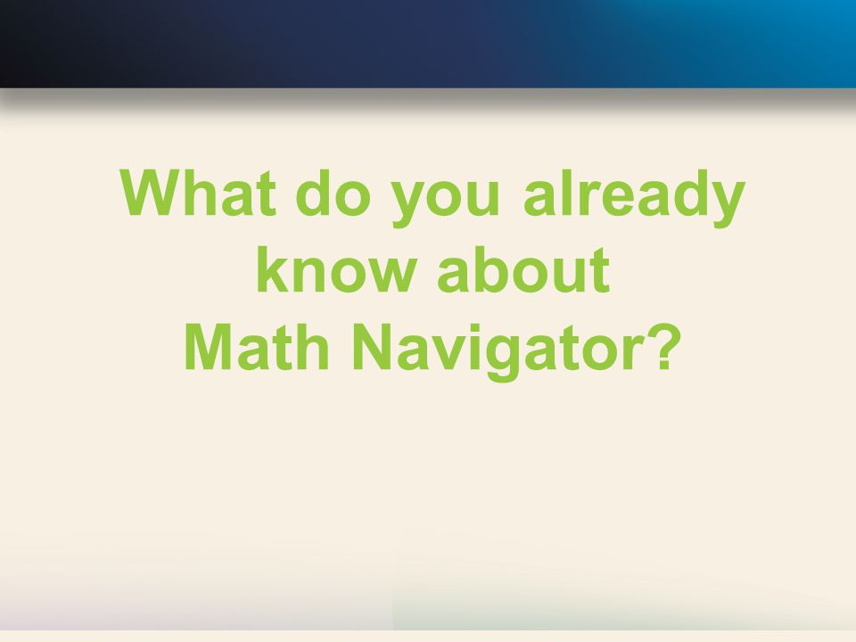 Math Navigator Deepens students' knowledge of critical mathematics concepts Closes the gaps in students' understanding Repairs students' misconceptions Develops essential mathematical practices.