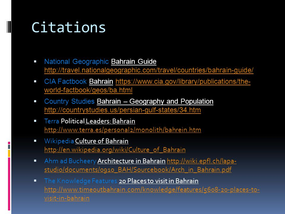 Citations  National Geographic Bahrain Guide http://travel.nationalgeographic.com/travel/countries/bahrain-guide/ http://travel.nationalgeographic.com/travel/countries/bahrain-guide/  CIA Factbook Bahrain https://www.cia.gov/library/publications/the- world-factbook/geos/ba.htmlhttps://www.cia.gov/library/publications/the- world-factbook/geos/ba.html  Country Studies Bahrain – Geography and Population http://countrystudies.us/persian-gulf-states/34.htm http://countrystudies.us/persian-gulf-states/34.htm  Terra Political Leaders: Bahrain http://www.terra.es/personal2/monolith/bahrein.htm http://www.terra.es/personal2/monolith/bahrein.htm  Wikipedia Culture of Bahrain http://en.wikipedia.org/wiki/Culture_of_Bahrain http://en.wikipedia.org/wiki/Culture_of_Bahrain  Ahm ad Bucheery Architecture in Bahrain http://wiki.epfl.ch/lapa- studio/documents/0910_BAH/Sourcebook/Arch_in_Bahrain.pdfhttp://wiki.epfl.ch/lapa- studio/documents/0910_BAH/Sourcebook/Arch_in_Bahrain.pdf  The Knowledge Features 20 Places to visit in Bahrain http://www.timeoutbahrain.com/knowledge/features/5608-20-places-to- visit-in-bahrain http://www.timeoutbahrain.com/knowledge/features/5608-20-places-to- visit-in-bahrain