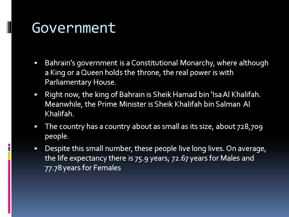 Government  Bahrain's government is a Constitutional Monarchy, where although a King or a Queen holds the throne, the real power is with Parliamentary House.
