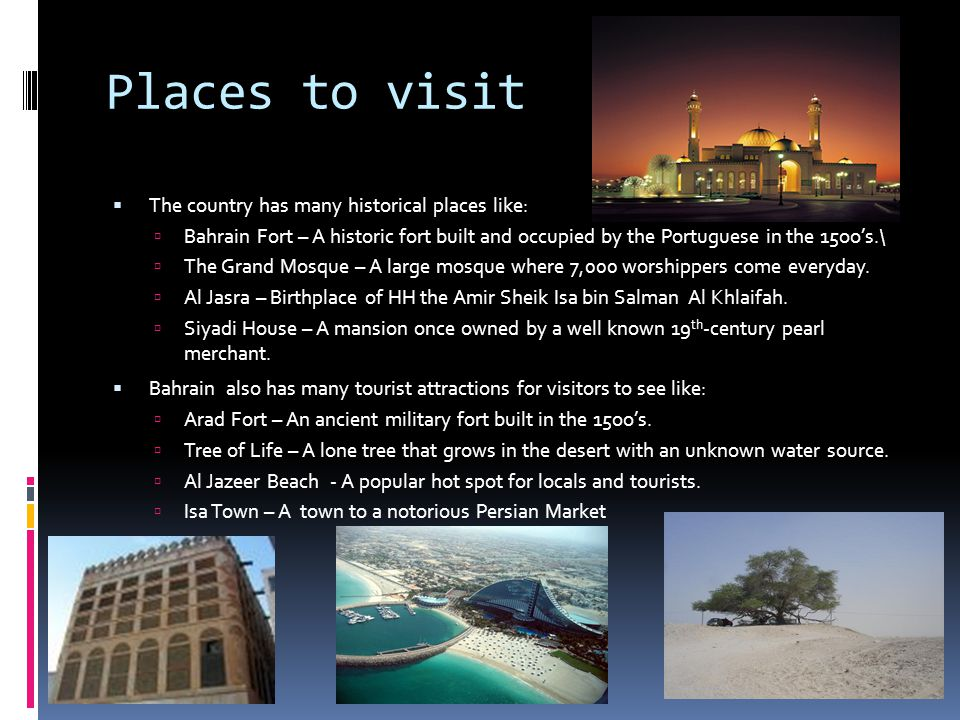 Places to visit  The country has many historical places like:  Bahrain Fort – A historic fort built and occupied by the Portuguese in the 15oo's.\  The Grand Mosque – A large mosque where 7,000 worshippers come everyday.