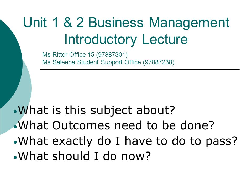 Ms Ritter Office 15 (97887301) Ms Saleeba Student Support Office (97887238) Unit 1 & 2 Business Management Introductory Lecture What is this subject about.