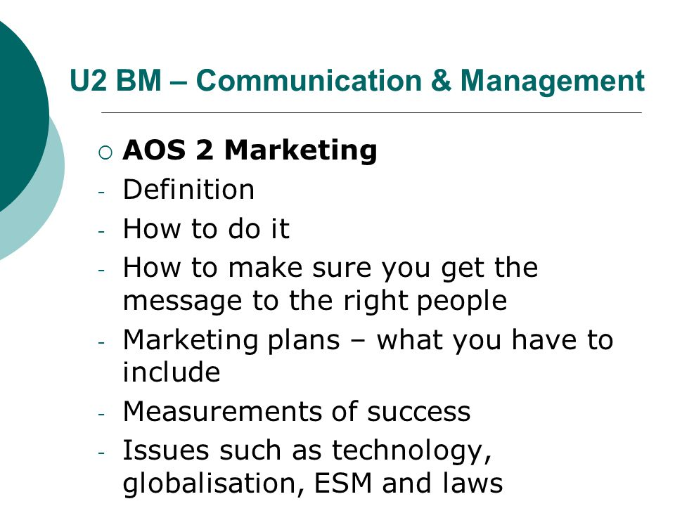 U2 BM – Communication & Management  AOS 2 Marketing - Definition - How to do it - How to make sure you get the message to the right people - Marketing plans – what you have to include - Measurements of success - Issues such as technology, globalisation, ESM and laws
