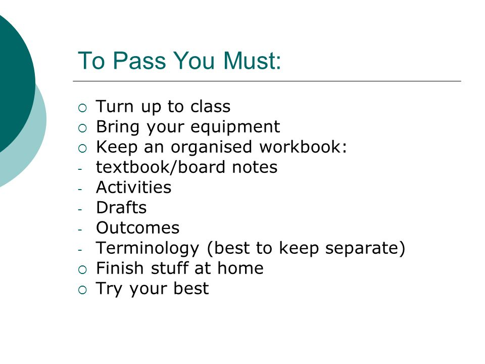 To Pass You Must:  Turn up to class  Bring your equipment  Keep an organised workbook: - textbook/board notes - Activities - Drafts - Outcomes - Terminology (best to keep separate)  Finish stuff at home  Try your best