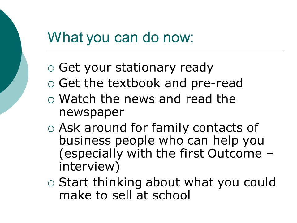 What you can do now:  Get your stationary ready  Get the textbook and pre-read  Watch the news and read the newspaper  Ask around for family contacts of business people who can help you (especially with the first Outcome – interview)  Start thinking about what you could make to sell at school
