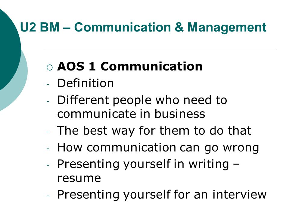 U2 BM – Communication & Management  AOS 1 Communication - Definition - Different people who need to communicate in business - The best way for them to do that - How communication can go wrong - Presenting yourself in writing – resume - Presenting yourself for an interview