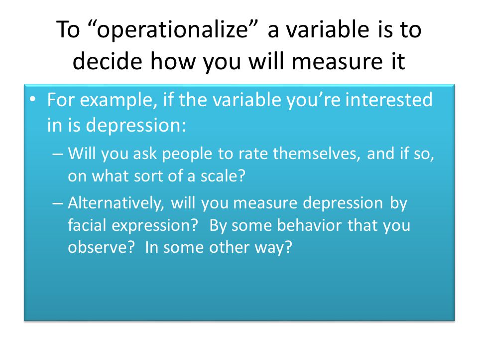 """To """"operationalize"""" a variable is to decide how you will measure it For example, if the variable you're interested in is depression: – Will you ask pe"""
