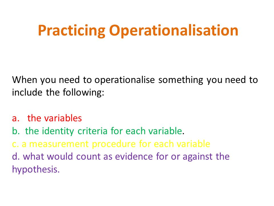 Practicing Operationalisation When you need to operationalise something you need to include the following: a.the variables b. the identity criteria fo