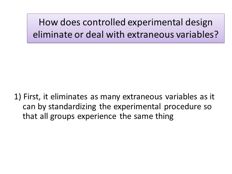 How does controlled experimental design eliminate or deal with extraneous variables? 1) First, it eliminates as many extraneous variables as it can by