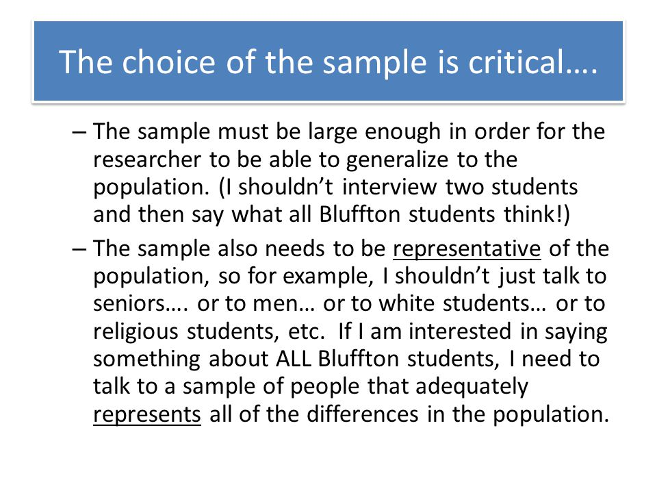 The choice of the sample is critical…. – The sample must be large enough in order for the researcher to be able to generalize to the population. (I sh