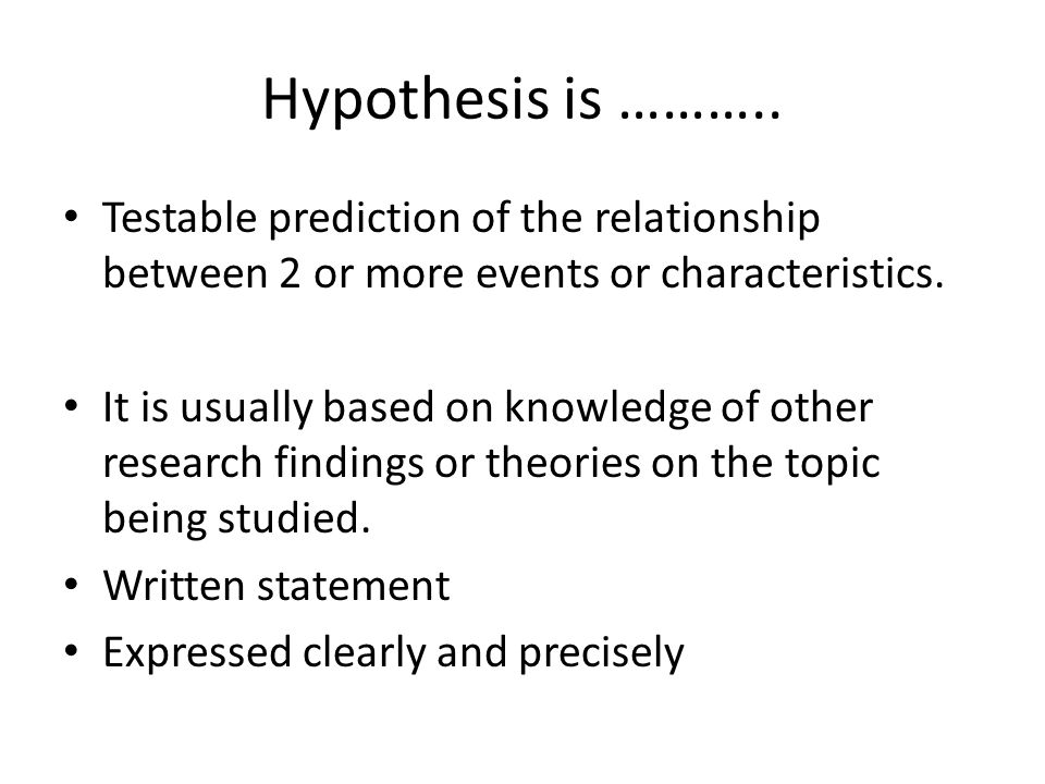 Hypothesis is ……….. Testable prediction of the relationship between 2 or more events or characteristics. It is usually based on knowledge of other res