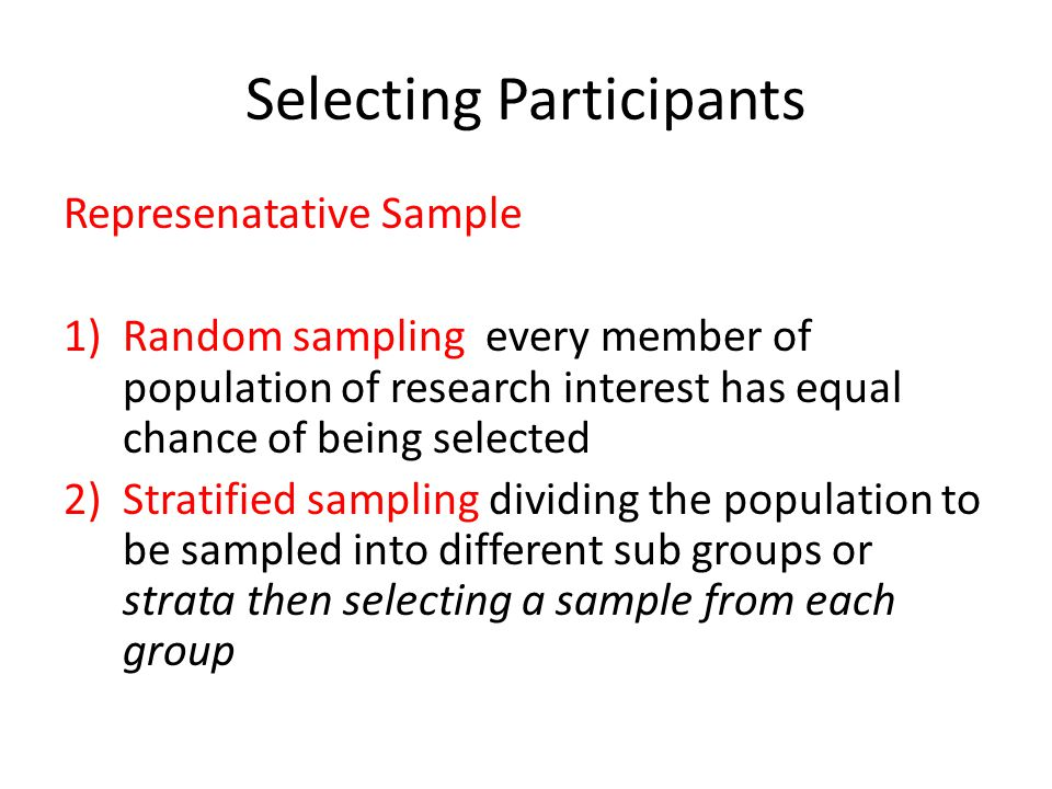 Selecting Participants Represenatative Sample 1)Random sampling every member of population of research interest has equal chance of being selected 2)S
