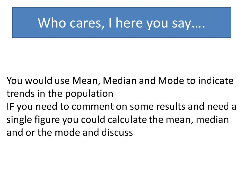 Who cares, I here you say…. You would use Mean, Median and Mode to indicate trends in the population IF you need to comment on some results and need a