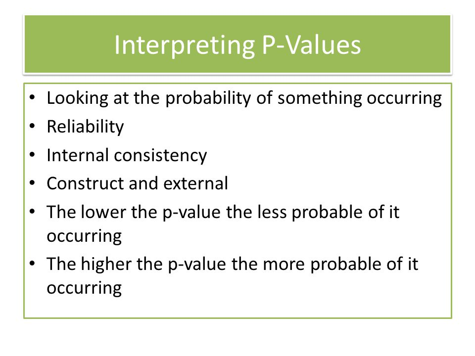 Interpreting P-Values Looking at the probability of something occurring Reliability Internal consistency Construct and external The lower the p-value