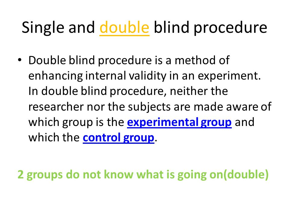 Single and double blind procedure Double blind procedure is a method of enhancing internal validity in an experiment. In double blind procedure, neith